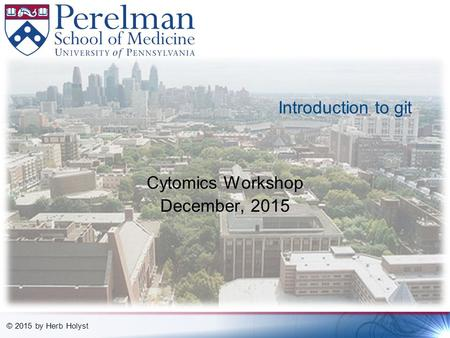 © 2015 by Herb Holyst Introduction to git Cytomics Workshop December, 2015.