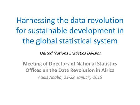 Harnessing the data revolution for sustainable development in the global statistical system Meeting of Directors of National Statistics Offices on the.