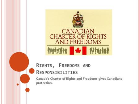 R IGHTS, F REEDOMS AND R ESPONSIBILITIES Canada's Charter of Rights and Freedoms gives Canadians protection.