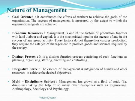 Nature of Management Goal Oriented : It coordinates the efforts of workers to achieve the goals of the organisation. The success of management is measured.