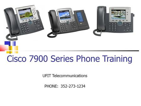 Cisco 7900 Series Phone Training UFIT Telecommunications PHONE: 352-273-1234.