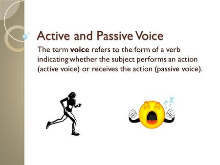 Active and Passive Voice The term voice refers to the form of a verb indicating whether the subject performs an action (active voice) or receives the action.