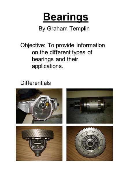 Bearings By Graham Templin Objective: To provide information on the different types of bearings and their applications. Differentials.