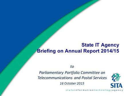 State IT Agency Briefing on Annual Report 2014/15 to Parliamentary Portfolio Committee on Telecommunications and Postal Services 16 October 2015.