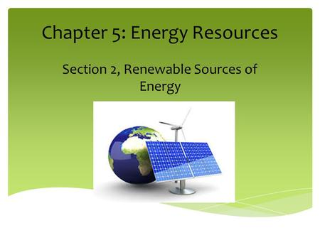Chapter 5: Energy Resources Section 2, Renewable Sources of Energy.