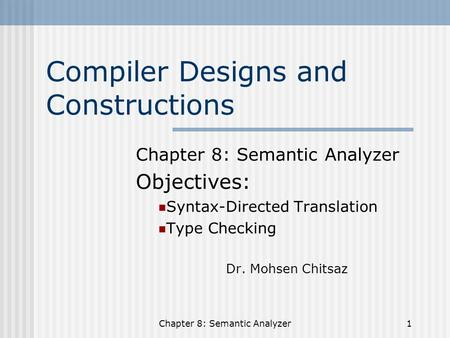 Chapter 8: Semantic Analyzer1 Compiler Designs and Constructions Chapter 8: Semantic Analyzer Objectives: Syntax-Directed Translation Type Checking Dr.