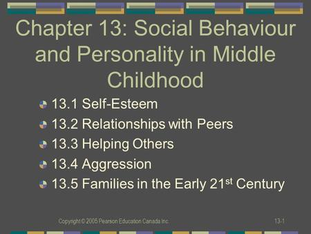 Copyright © 2005 Pearson Education Canada Inc.13-1 Chapter 13: Social Behaviour and Personality in Middle Childhood 13.1 Self-Esteem 13.2 Relationships.