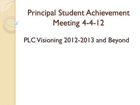 Principal Student Achievement Meeting 4-4-12 PLC Visioning 2012-2013 and Beyond.