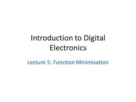 Introduction to Digital Electronics Lecture 5: Function Minimisation.