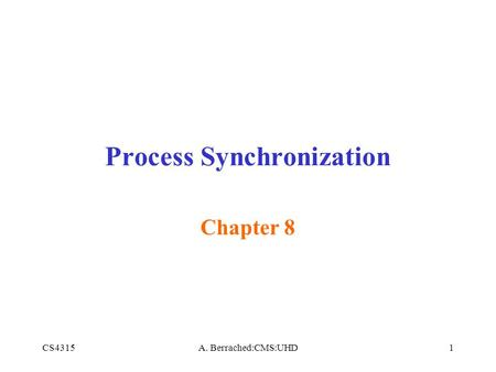 CS4315A. Berrached:CMS:UHD1 Process Synchronization Chapter 8.