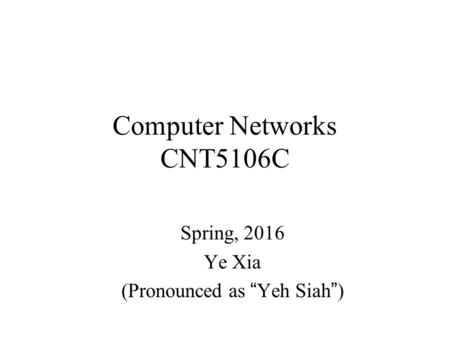 "Computer Networks CNT5106C Spring, 2016 Ye Xia (Pronounced as ""Yeh Siah"")"