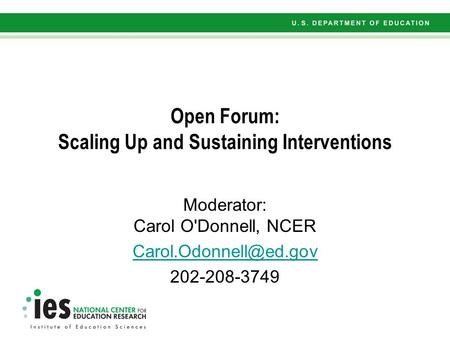 Open Forum: Scaling Up and Sustaining Interventions Moderator: Carol O'Donnell, NCER 202-208-3749.