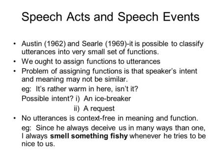 Speech Acts and Speech Events Austin (1962) and Searle (1969)-it is possible to classify utterances into very small set of functions. We ought to assign.