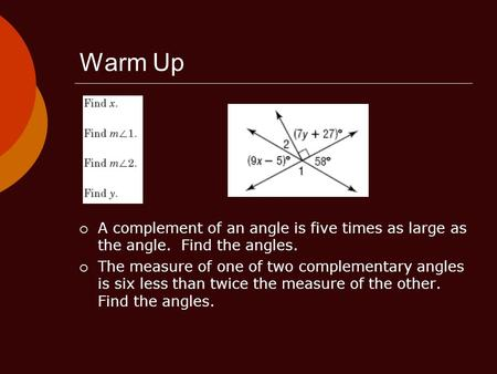 Warm Up  A complement of an angle is five times as large as the angle. Find the angles.  The measure of one of two complementary angles is six less than.