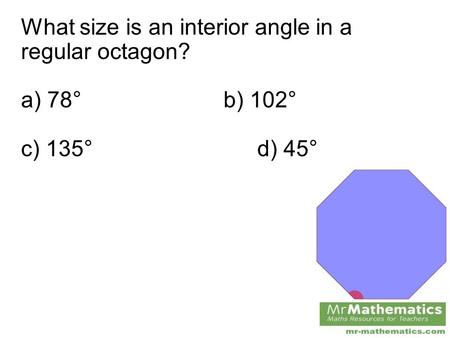 What size is an interior angle in a regular octagon? a) 78°b) 102° c) 135°d) 45°