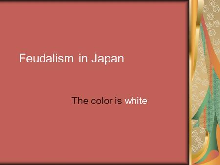 Feudalism in Japan The color is white. Background The ancestors of present Japan settled in the location of the modern cities of Osaka and Kyoto Their.