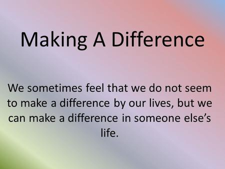 Making A Difference We sometimes feel that we do not seem to make a difference by our lives, but we can make a difference in someone else's life.