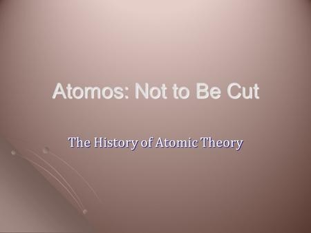 Atomos: Not to Be Cut The History of Atomic Theory.