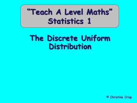 "The Discrete Uniform Distribution © Christine Crisp ""Teach A Level Maths"" Statistics 1."