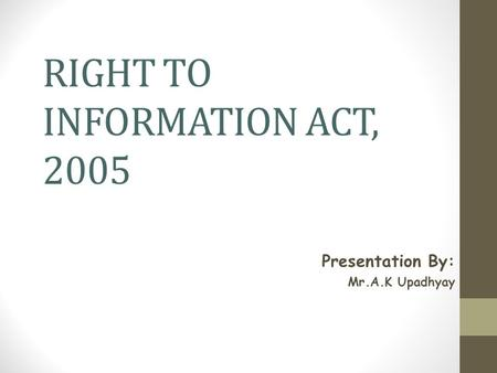 RIGHT TO INFORMATION ACT, 2005 Presentation By: Mr.A.K Upadhyay.