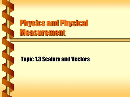 Physics and Physical Measurement Topic 1.3 Scalars and Vectors.