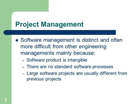 1 Project Management Software management is distinct and often more difficult from other engineering managements mainly because: – Software product is.