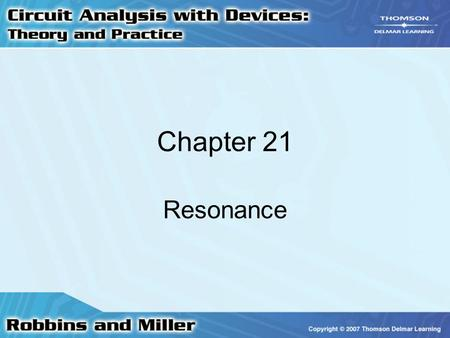 Chapter 21 Resonance. 2 Series Resonance Simple series resonant circuit –Has an ac source, an inductor, a capacitor, and possibly a resistor Z T = R +