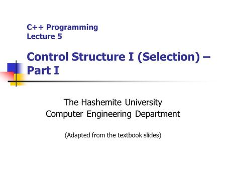 C++ Programming Lecture 5 Control Structure I (Selection) – Part I The Hashemite University Computer Engineering Department (Adapted from the textbook.