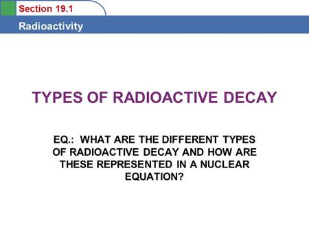 Section 19.1 Radioactivity TYPES OF RADIOACTIVE DECAY EQ.: WHAT ARE THE DIFFERENT TYPES OF RADIOACTIVE DECAY AND HOW ARE THESE REPRESENTED IN A NUCLEAR.
