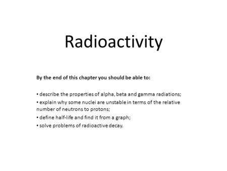 Radioactivity By the end of this chapter you should be able to: describe the properties of alpha, beta and gamma radiations; explain why some nuclei are.