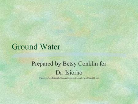Ground Water Prepared by Betsy Conklin for Dr. Isiorho Fusers.ipfw.eduisiorhoGeneralgeologyGroundwaterChapt11.ppt.