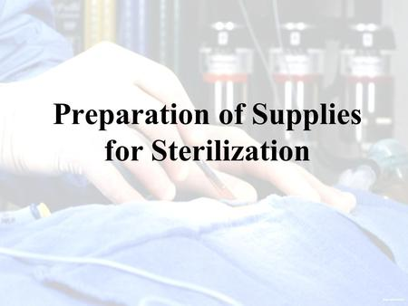 Preparation of Supplies for Sterilization. Objectives Explain the steps involved in cleaning, disinfecting, wrapping, and packaging sterile packs and.