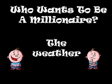 Who Wants To Be A Millionaire? The weather Question 1.