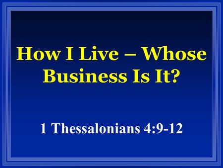 How I Live – Whose Business Is It? 1 Thessalonians 4:9-12.