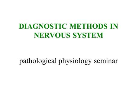 DIAGNOSTIC METHODS IN NERVOUS SYSTEM pathological physiology seminar.