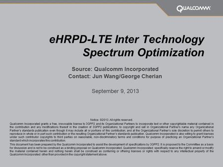 EHRPD-LTE Inter Technology Spectrum Optimization Source: Qualcomm Incorporated Contact: Jun Wang/George Cherian September 9, 2013 Notice ©2013. All rights.