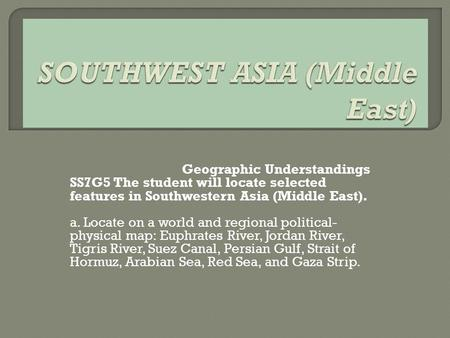 Geographic Understandings SS7G5 The student will locate selected features in Southwestern Asia (Middle East). a. Locate on a world and regional political-
