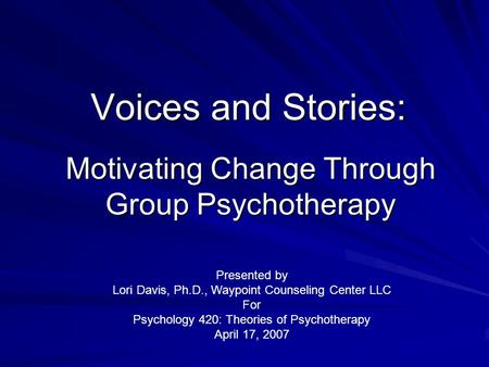 Motivating Change Through Group Psychotherapy Voices and Stories: Presented by Lori Davis, Ph.D., Waypoint Counseling Center LLC For Psychology 420: Theories.