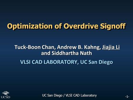 -1- UC San Diego / VLSI CAD Laboratory Optimization of Overdrive Signoff Tuck-Boon Chan, Andrew B. Kahng, Jiajia Li and Siddhartha Nath Tuck-Boon Chan,