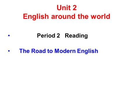 Unit 2 English around the world Period 2 Reading The Road to Modern English.