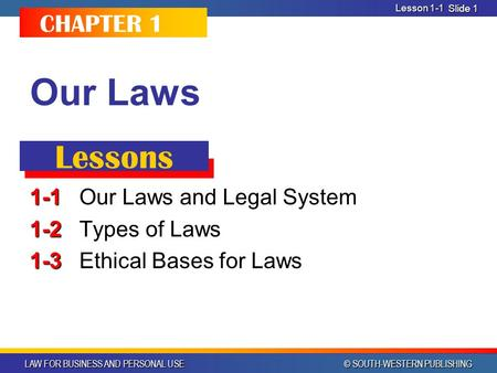 LAW FOR BUSINESS AND PERSONAL USE © SOUTH-WESTERN PUBLISHING Slide 1 Our Laws 1-1 1-1Our Laws and Legal System 1-2 1-2 Types of Laws 1-3 1-3 Ethical Bases.