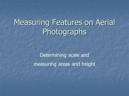 Measuring Features on Aerial Photographs Determining scale and measuring areas and height.