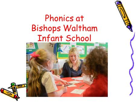 Phonics at Bishops Waltham Infant School. Aims To share how phonics is taught. To develop parents' confidence in helping their children with phonics and.