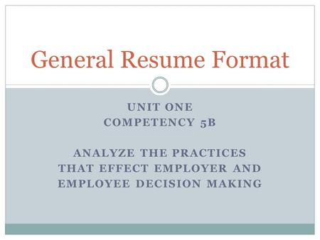 UNIT ONE COMPETENCY 5B ANALYZE THE PRACTICES THAT EFFECT EMPLOYER AND EMPLOYEE DECISION MAKING General Resume Format.