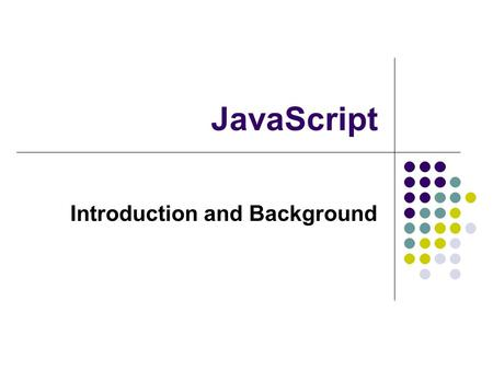 JavaScript Introduction and Background. 2 Web languages Three formal languages HTML JavaScript CSS Three different tasks Document description Client-side.