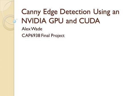 Canny Edge Detection Using an NVIDIA GPU and CUDA Alex Wade CAP6938 Final Project.