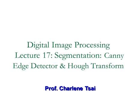 Digital Image Processing Lecture 17: Segmentation: Canny Edge Detector & Hough Transform Prof. Charlene Tsai.