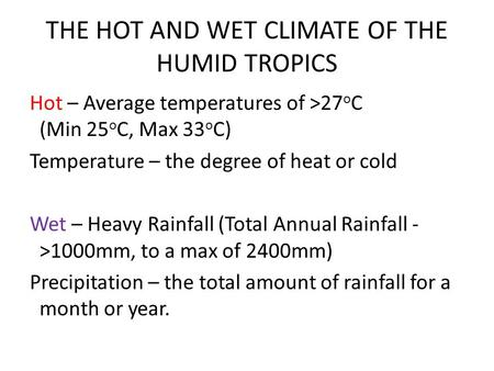 THE HOT AND WET CLIMATE OF THE HUMID TROPICS Hot – Average temperatures of >27 o C (Min 25 o C, Max 33 o C) Temperature – the degree of heat or cold Wet.