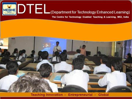 1 Teaching Innovation - Entrepreneurial - Global The Centre for Technology Enabled Teaching & Learning, MGI, India DTEL DTEL (Department for Technology.