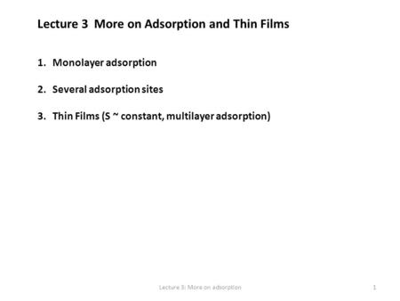 Lecture 3 More on Adsorption and Thin Films 1.Monolayer adsorption 2.Several adsorption sites 3.Thin Films (S ~ constant, multilayer adsorption) 1Lecture.
